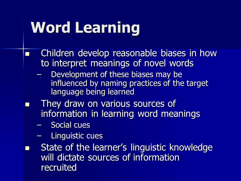 Word Learning Children develop reasonable biases in how to interpret meanings of novel words Children develop reasonable biases in how to interpret me