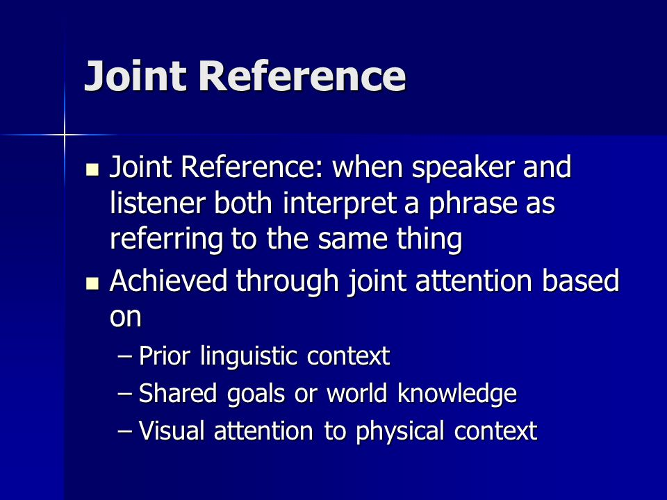 Joint Reference Joint Reference: when speaker and listener both interpret a phrase as referring to the same thing Joint Reference: when speaker and li