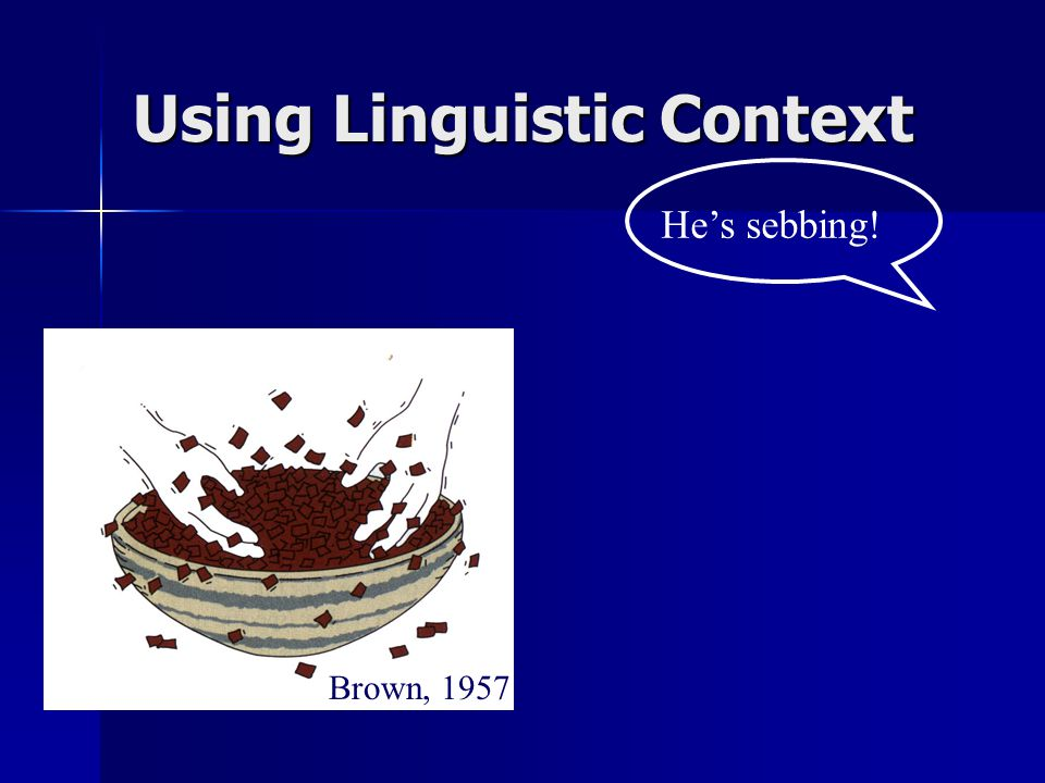 He's sebbing! Brown, 1957 Using Linguistic Context