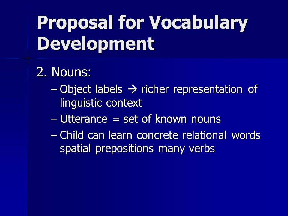 Proposal for Vocabulary Development 2. Nouns: –Object labels  richer representation of linguistic context – Utterance = set of known nouns –Child can