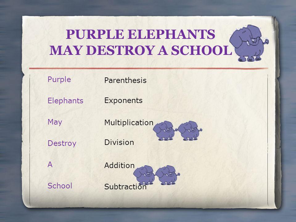 PURPLE ELEPHANTS MAY DESTROY A SCHOOL Purple Elephants May Destroy A School Parenthesis Exponents Addition Subtraction Multiplication Division