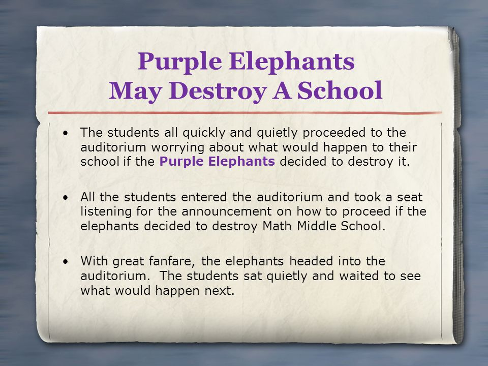 Purple Elephants May Destroy A School The students all quickly and quietly proceeded to the auditorium worrying about what would happen to their school if the Purple Elephants decided to destroy it.