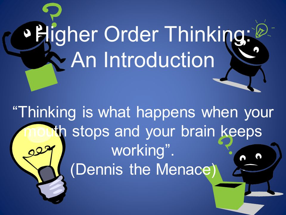 Higher Order Thinking: An Introduction Thinking is what happens when your mouth stops and your brain keeps working .