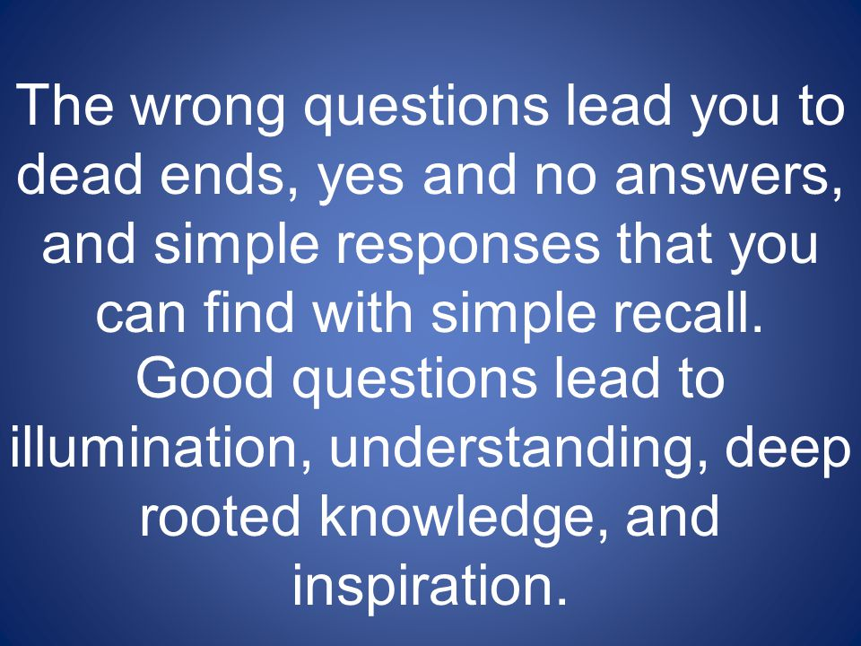 The wrong questions lead you to dead ends, yes and no answers, and simple responses that you can find with simple recall.