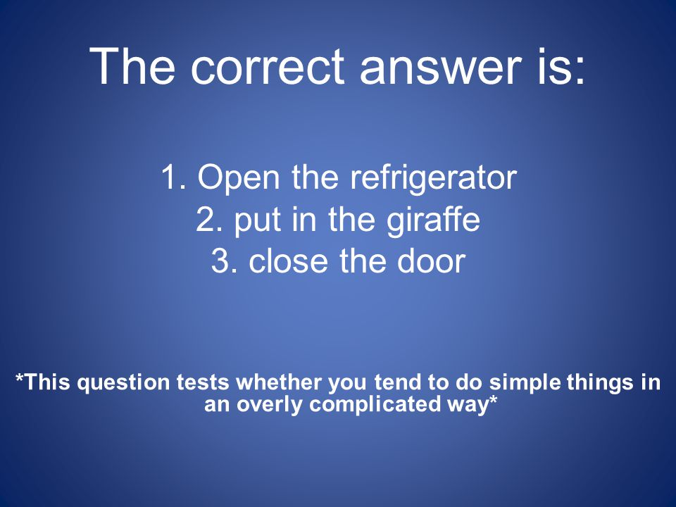 The correct answer is: 1.Open the refrigerator 2.put in the giraffe 3.close the door *This question tests whether you tend to do simple things in an overly complicated way*