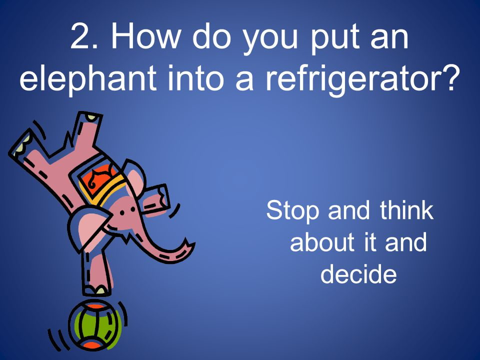 Did you say, Open the refrigerator, put in the elephant, and close the refrigerator.
