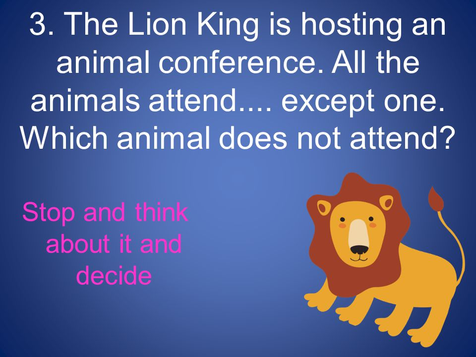 Stop and think about it and decide 3. The Lion King is hosting an animal conference.