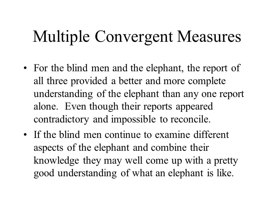 Multiple Convergent Measures For the blind men and the elephant, the report of all three provided a better and more complete understanding of the elephant than any one report alone.