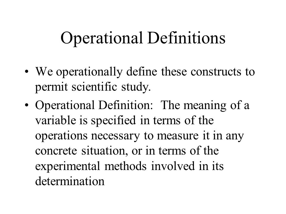 Operational Definitions We operationally define these constructs to permit scientific study.