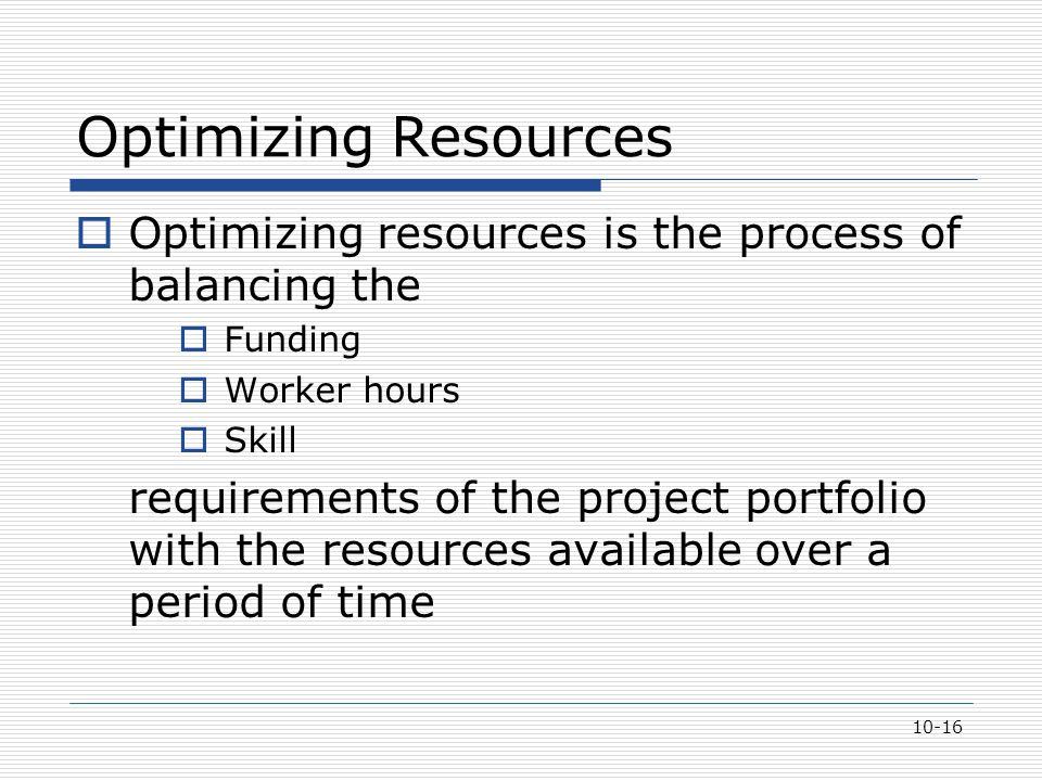 10-16 Optimizing Resources  Optimizing resources is the process of balancing the  Funding  Worker hours  Skill requirements of the project portfol