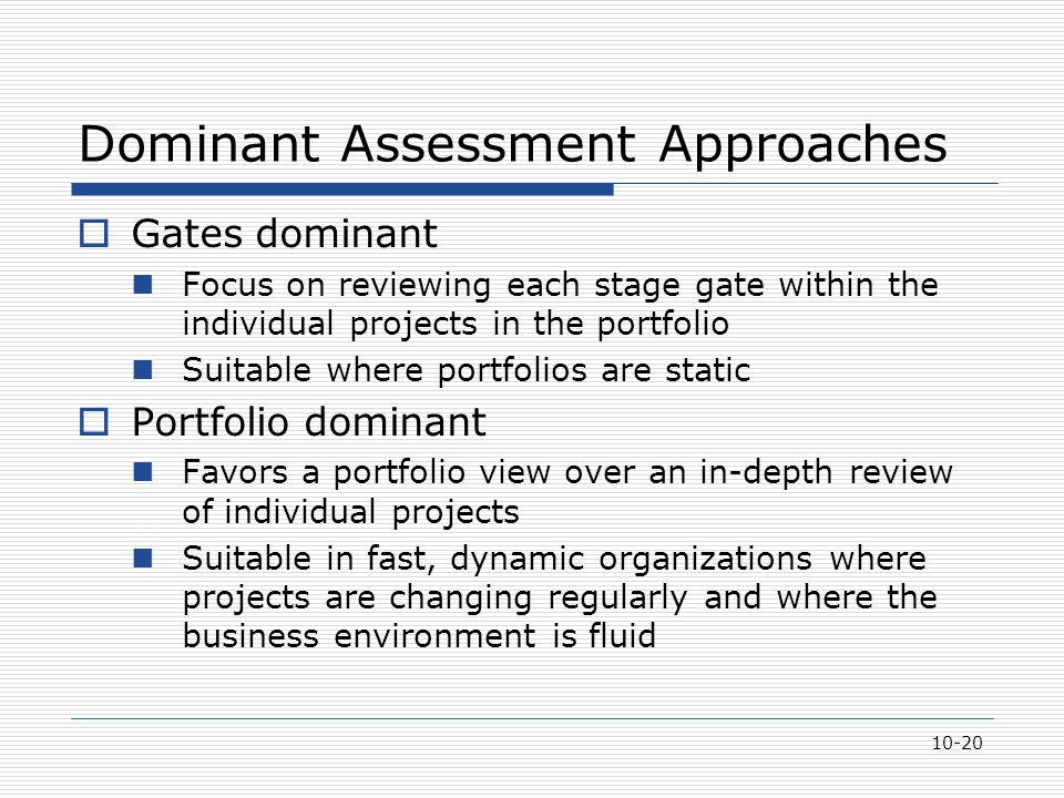 10-20 Dominant Assessment Approaches  Gates dominant Focus on reviewing each stage gate within the individual projects in the portfolio Suitable where portfolios are static  Portfolio dominant Favors a portfolio view over an in-depth review of individual projects Suitable in fast, dynamic organizations where projects are changing regularly and where the business environment is fluid