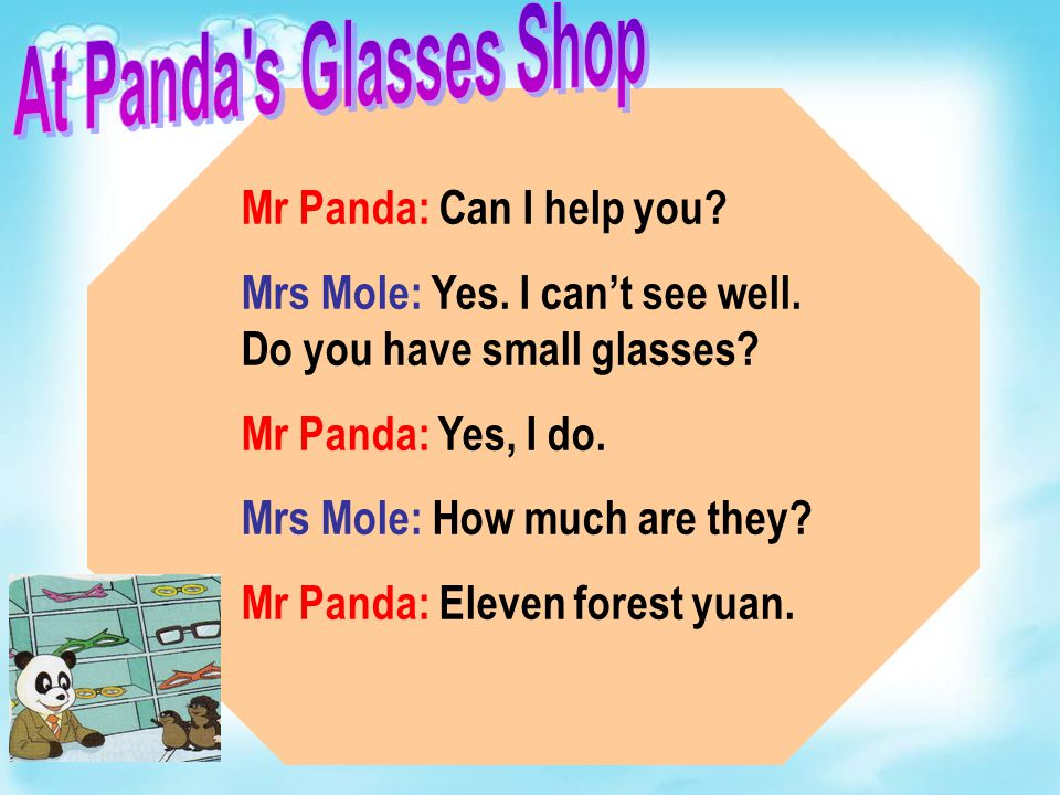 Mr Panda: Can I help you. Mrs Mole: Yes. I can't see well.