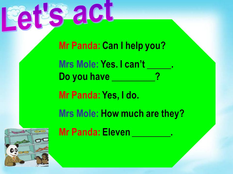 Mr Panda: Can I help you? Mrs Mole: Yes. I can't _____. Do you have _________? Mr Panda: Yes, I do. Mrs Mole: How much are they? Mr Panda: Eleven ____