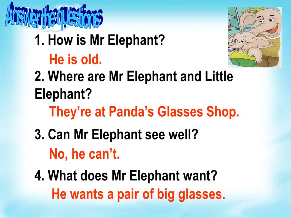 1. How is Mr Elephant? 2. Where are Mr Elephant and Little Elephant? 3. Can Mr Elephant see well? 4. What does Mr Elephant want? He is old. They're at