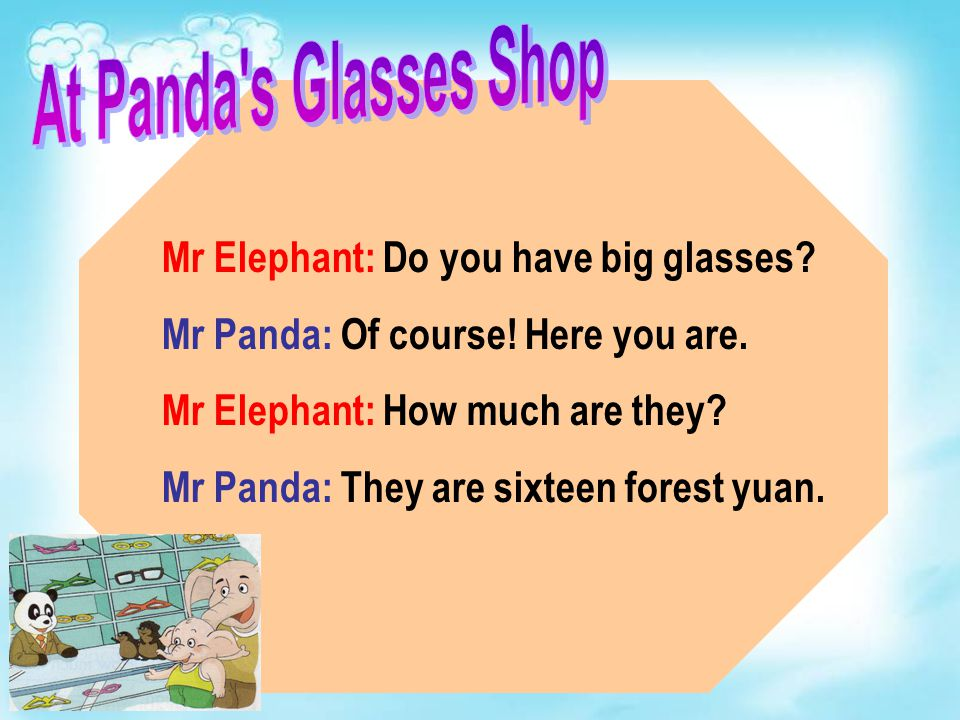 Mr Elephant: Do you have big glasses? Mr Panda: Of course! Here you are. Mr Elephant: How much are they? Mr Panda: They are sixteen forest yuan.