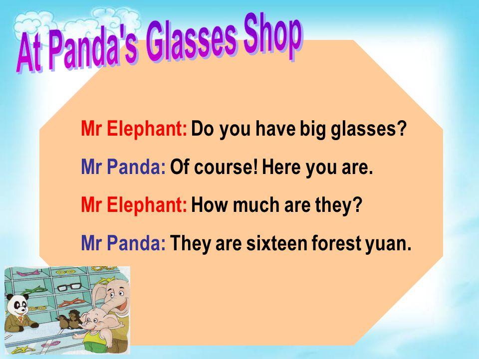 Mr Elephant: Do you have big glasses.Mr Panda: Of course.