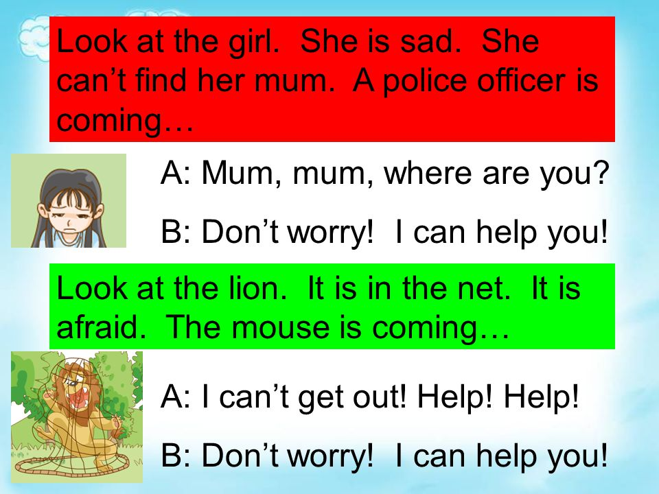 Look at the girl. She is sad. She can't find her mum. A police officer is coming… Look at the lion. It is in the net. It is afraid. The mouse is comin