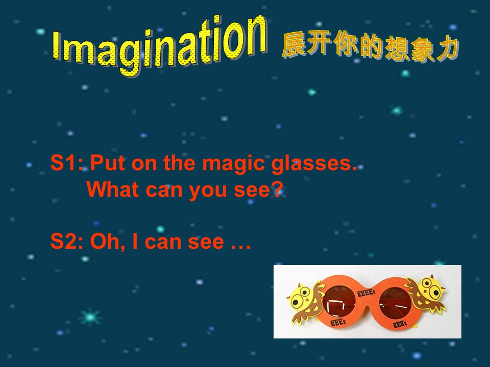 S1: Put on the magic glasses. What can you see? S2: Oh, I can see …