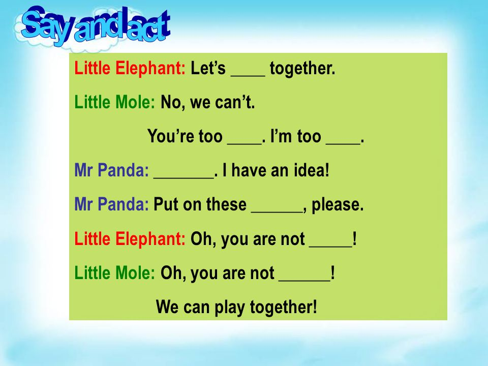 Little Elephant: Let's ____ together.Little Mole: No, we can't.