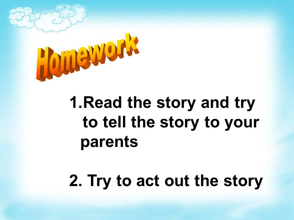 1.Read the story and try to tell the story to your parents 2. Try to act out the story