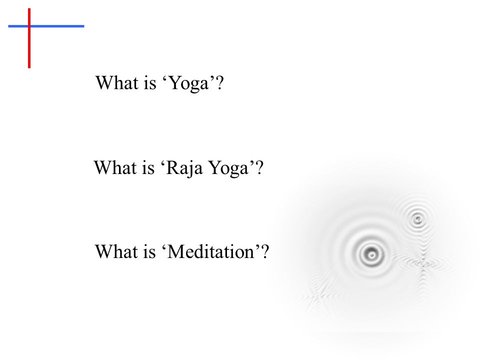 What is 'Yoga'? What is 'Meditation'? What is 'Raja Yoga'?
