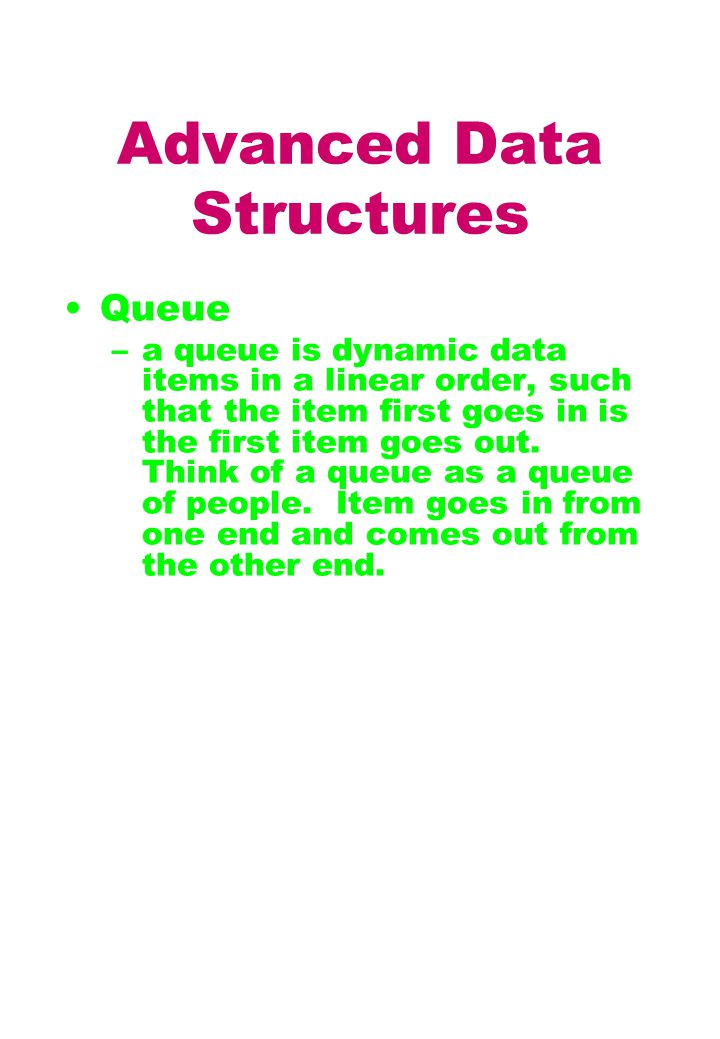 Advanced Data Structures Queue –a queue is dynamic data items in a linear order, such that the item first goes in is the first item goes out.
