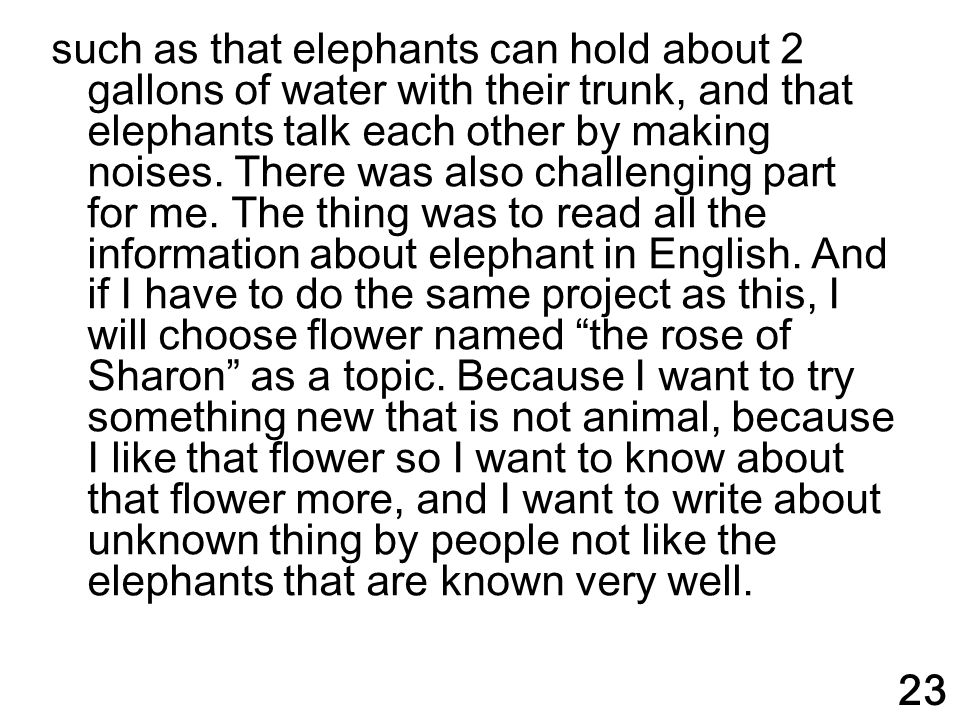 such as that elephants can hold about 2 gallons of water with their trunk, and that elephants talk each other by making noises. There was also challen