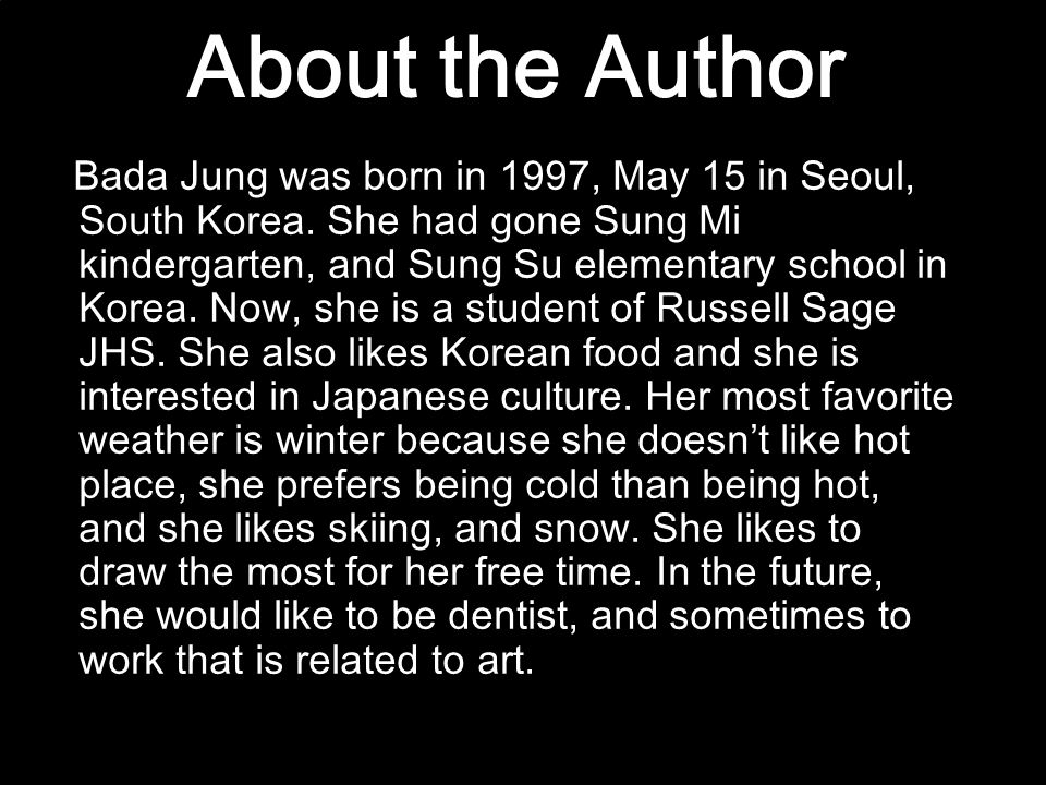 About the Author Bada Jung was born in 1997, May 15 in Seoul, South Korea. She had gone Sung Mi kindergarten, and Sung Su elementary school in Korea.
