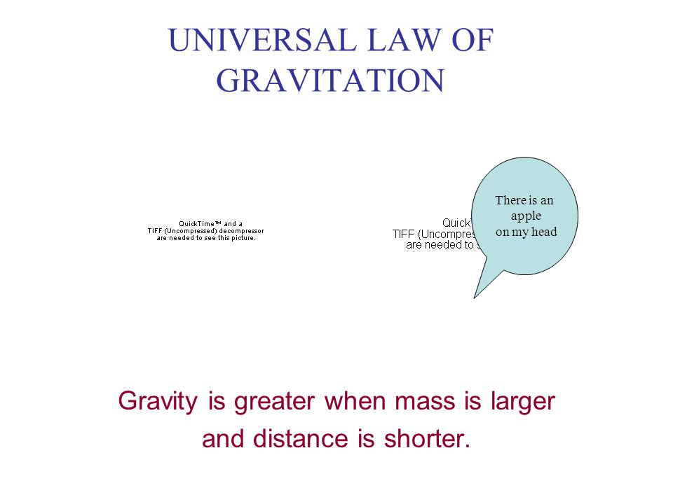 UNIVERSAL LAW OF GRAVITATION Gravity is greater when mass is larger and distance is shorter.