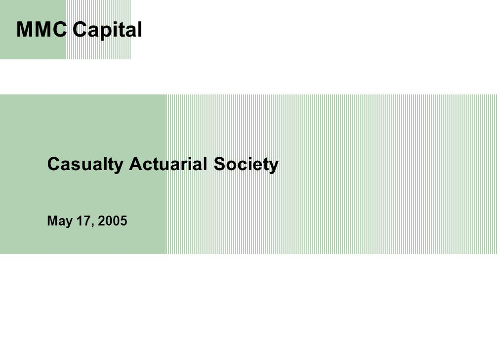 1 Casualty Actuarial Society May 17, 2005 MMC Capital