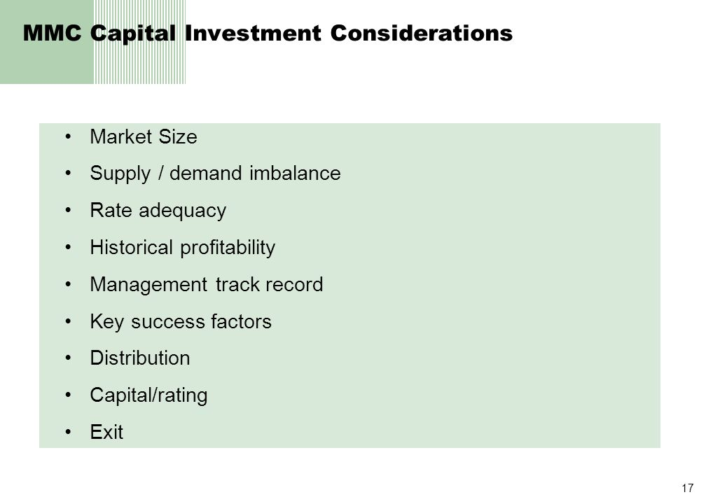 17 MMC Capital Investment Considerations Market Size Supply / demand imbalance Rate adequacy Historical profitability Management track record Key success factors Distribution Capital/rating Exit