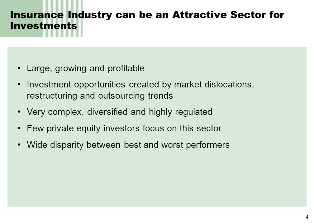 4 Insurance Industry can be an Attractive Sector for Investments Large, growing and profitable Investment opportunities created by market dislocations, restructuring and outsourcing trends Very complex, diversified and highly regulated Few private equity investors focus on this sector Wide disparity between best and worst performers