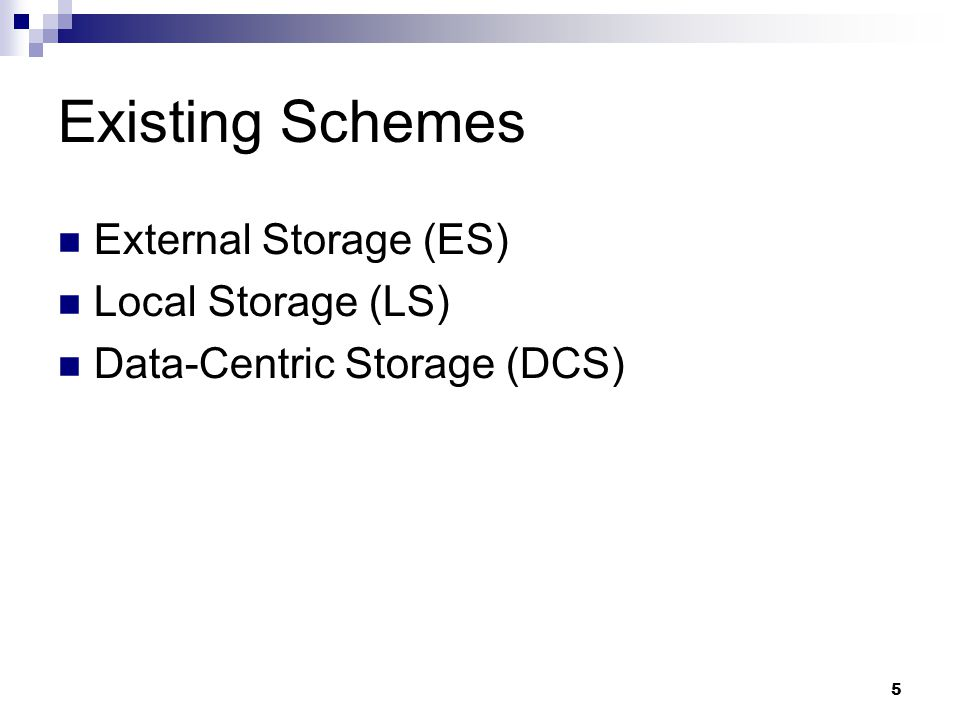 5 Existing Schemes External Storage (ES)‏ Local Storage (LS)‏ Data-Centric Storage (DCS)‏