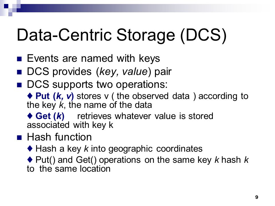 9 Data-Centric Storage (DCS)‏ Events are named with keys DCS provides (key, value) pair DCS supports two operations: ♦ Put (k, v) stores v ( the observed data ) according to the key k, the name of the data ♦ Get (k) retrieves whatever value is stored associated with key k Hash function ♦ Hash a key k into geographic coordinates ♦ Put() and Get() operations on the same key k hash k to the same location