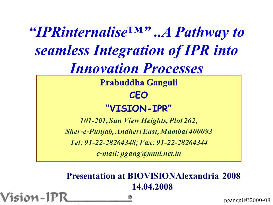 pganguli©2000-08 Prabuddha Ganguli CEO VISION-IPR 101-201, Sun View Heights, Plot 262, Sher-e-Punjab, Andheri East, Mumbai 400093 Tel: 91-22-28264348; Fax: 91-22-28264344 e-mail: pgang@mtnl.net.in IPRinternalise™ ..A Pathway to seamless Integration of IPR into Innovation Processes Presentation at BIOVISIONAlexandria 2008 14.04.2008