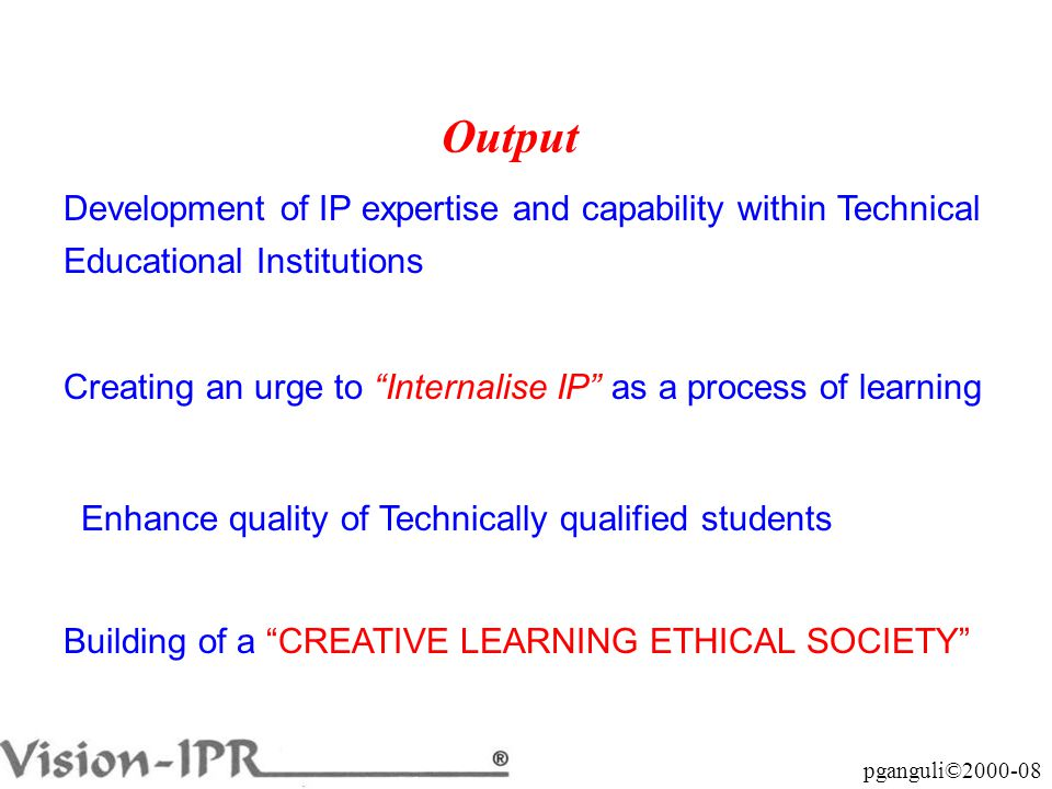 pganguli©2000-08 Output Development of IP expertise and capability within Technical Educational Institutions Creating an urge to Internalise IP as a process of learning Enhance quality of Technically qualified students Building of a CREATIVE LEARNING ETHICAL SOCIETY