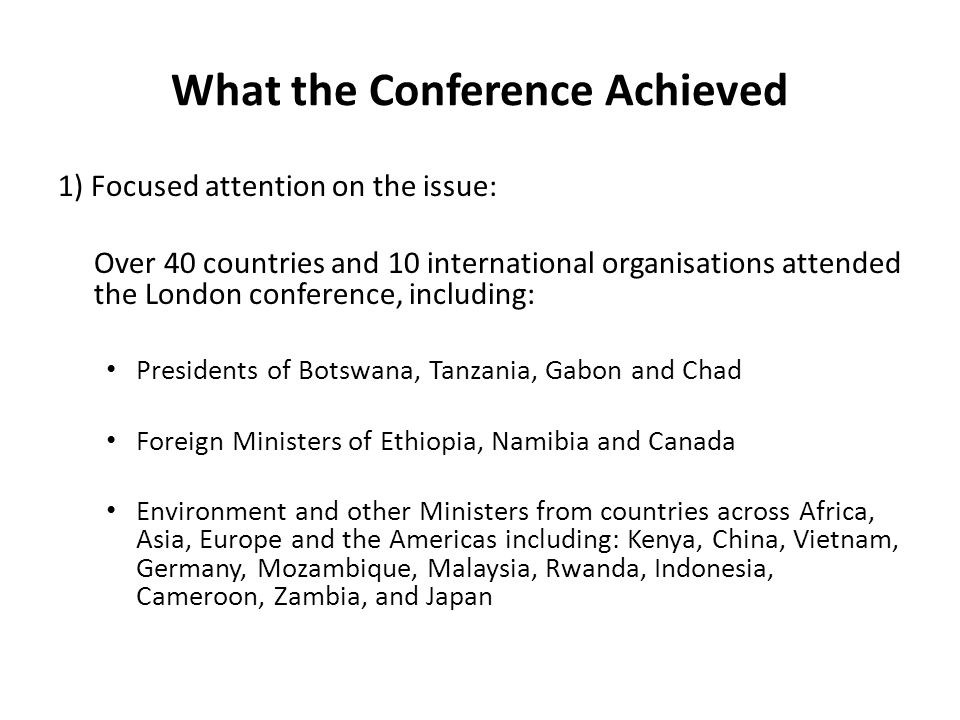 What the Conference Achieved 1) Focused attention on the issue: Over 40 countries and 10 international organisations attended the London conference, including: Presidents of Botswana, Tanzania, Gabon and Chad Foreign Ministers of Ethiopia, Namibia and Canada Environment and other Ministers from countries across Africa, Asia, Europe and the Americas including: Kenya, China, Vietnam, Germany, Mozambique, Malaysia, Rwanda, Indonesia, Cameroon, Zambia, and Japan