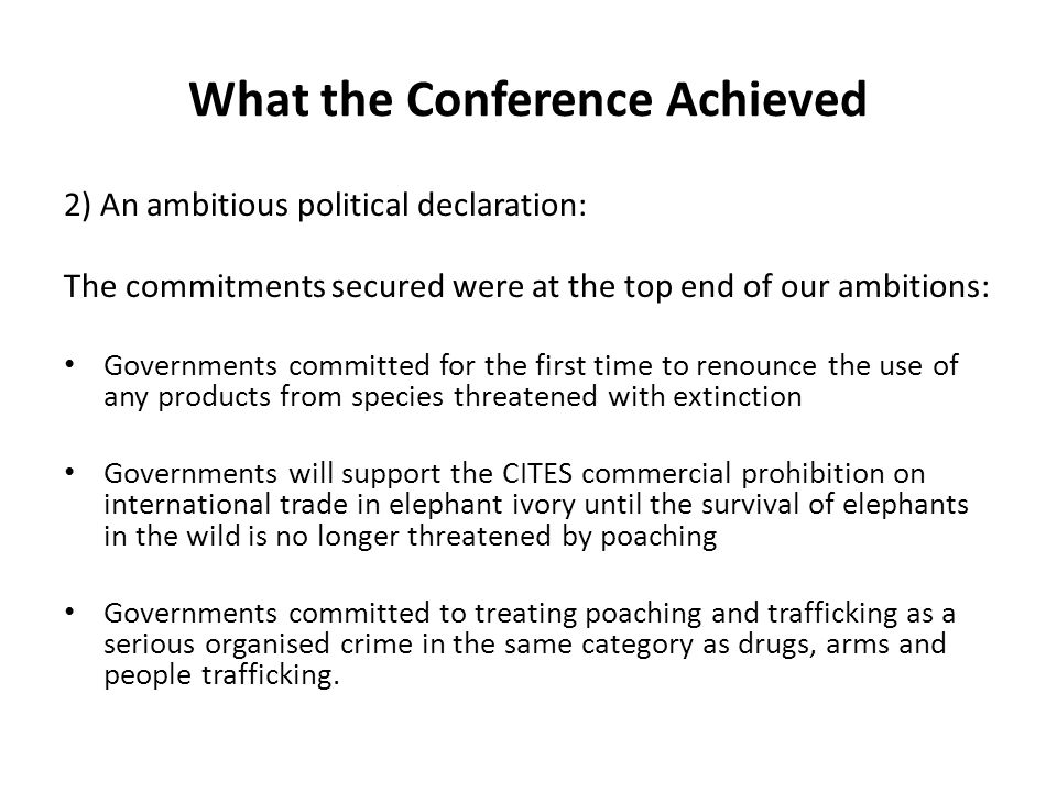 What the Conference Achieved 2) An ambitious political declaration: The commitments secured were at the top end of our ambitions: Governments committed for the first time to renounce the use of any products from species threatened with extinction Governments will support the CITES commercial prohibition on international trade in elephant ivory until the survival of elephants in the wild is no longer threatened by poaching Governments committed to treating poaching and trafficking as a serious organised crime in the same category as drugs, arms and people trafficking.