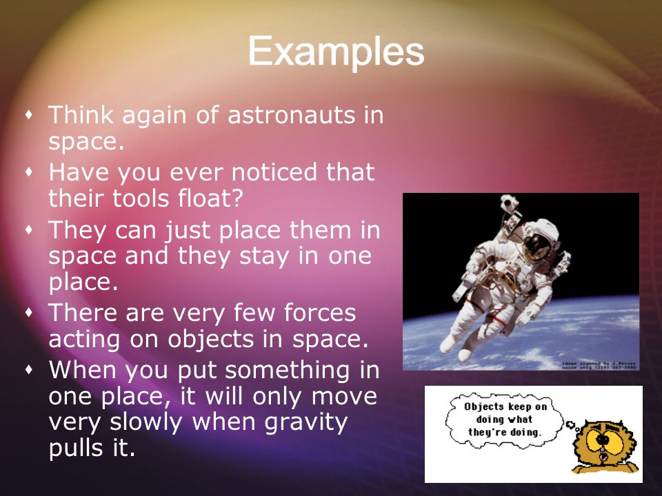 Examples  Think again of astronauts in space. Have you ever noticed that their tools float.