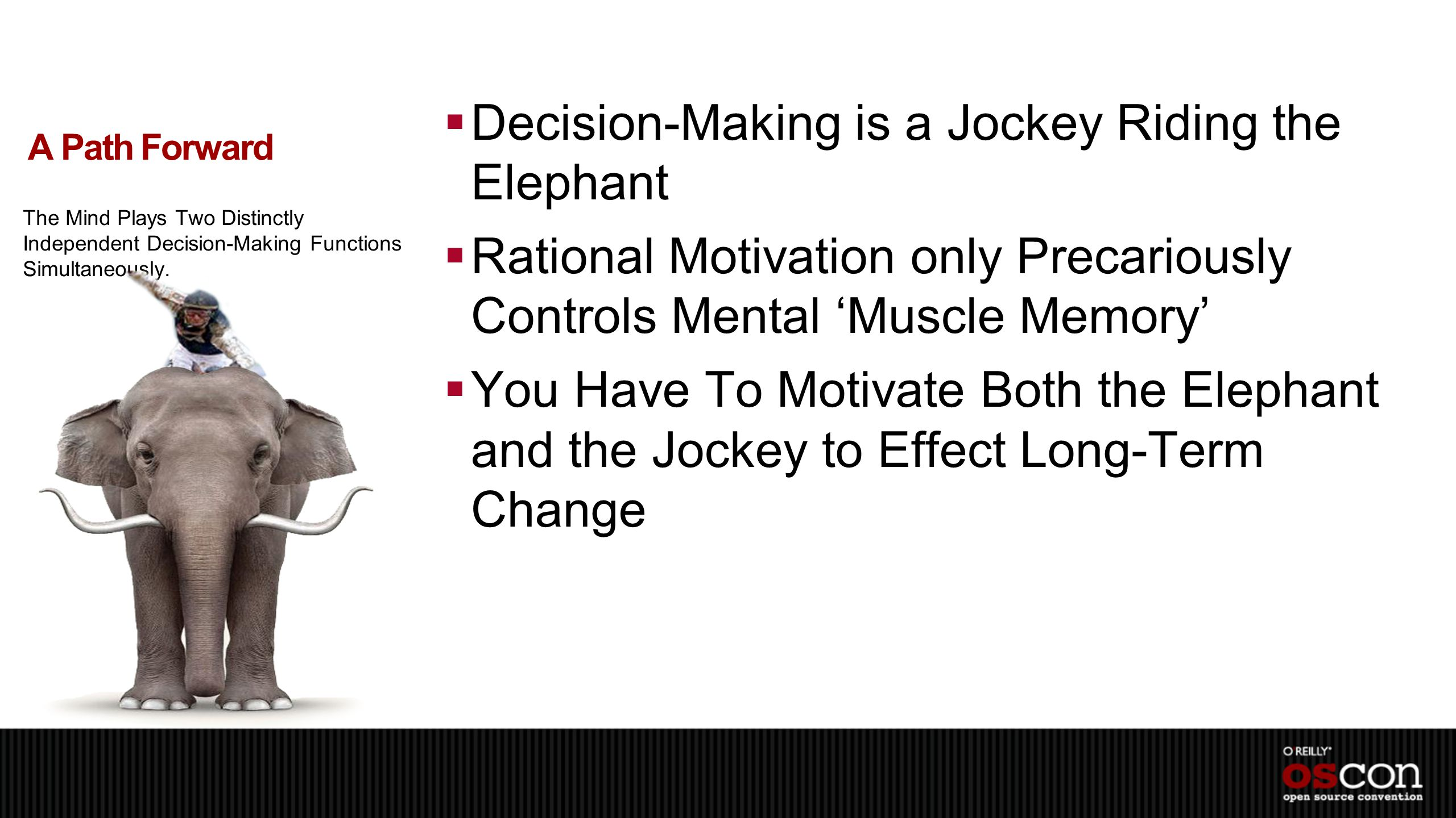  Decision-Making is a Jockey Riding the Elephant  Rational Motivation only Precariously Controls Mental 'Muscle Memory'  You Have To Motivate Both the Elephant and the Jockey to Effect Long-Term Change A Path Forward