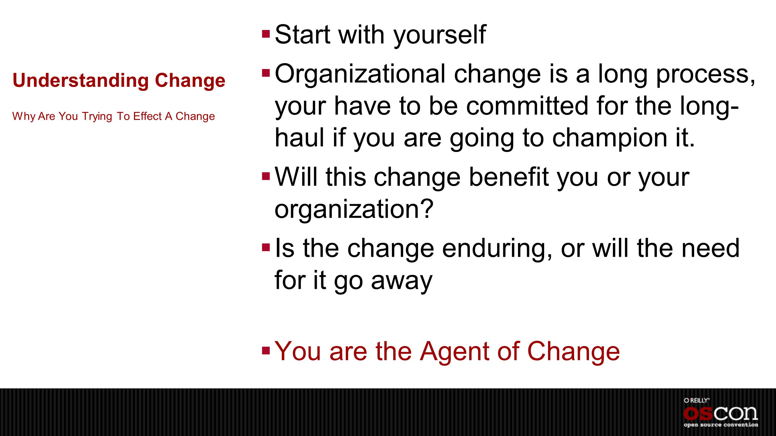 Understanding Change  Start with yourself  Organizational change is a long process, your have to be committed for the long- haul if you are going to champion it.