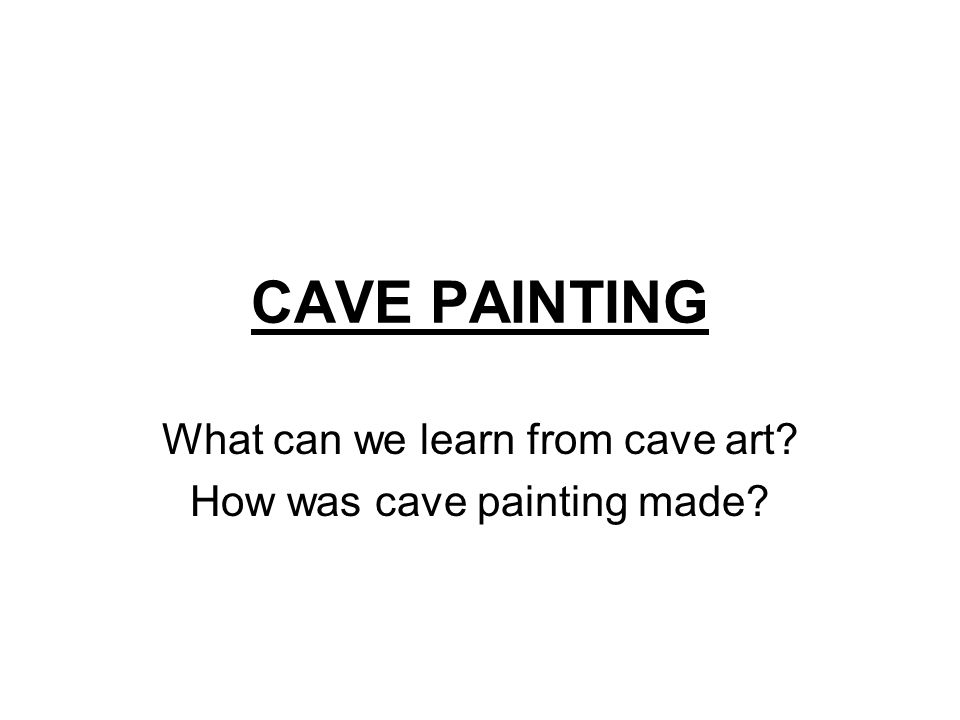CAVE PAINTING What can we learn from cave art? How was cave painting made?