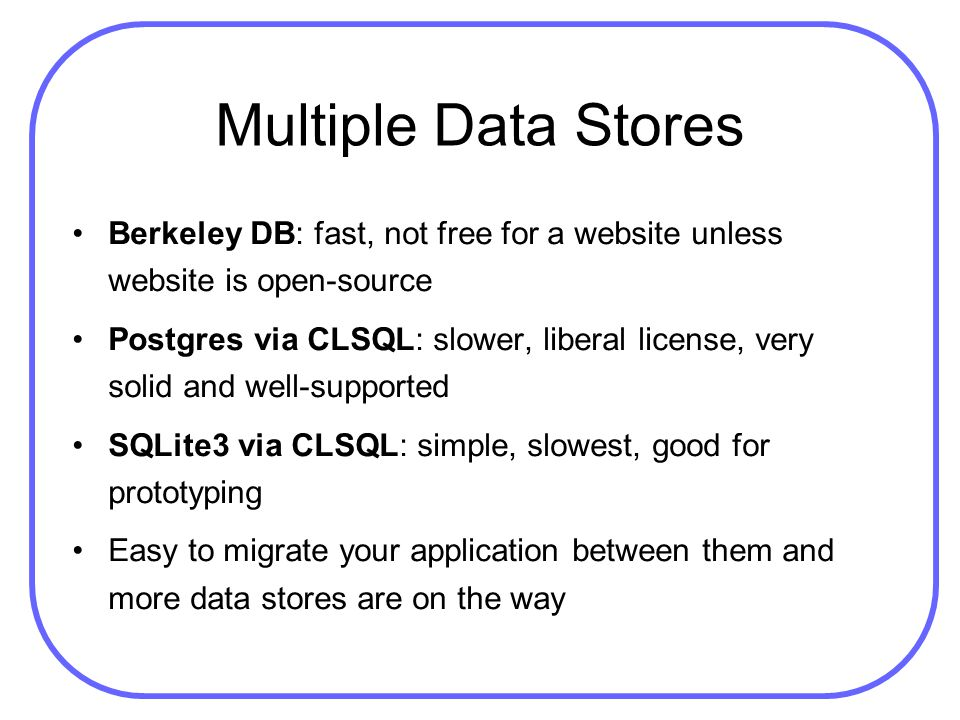 Multiple Data Stores Berkeley DB: fast, not free for a website unless website is open-source Postgres via CLSQL: slower, liberal license, very solid a