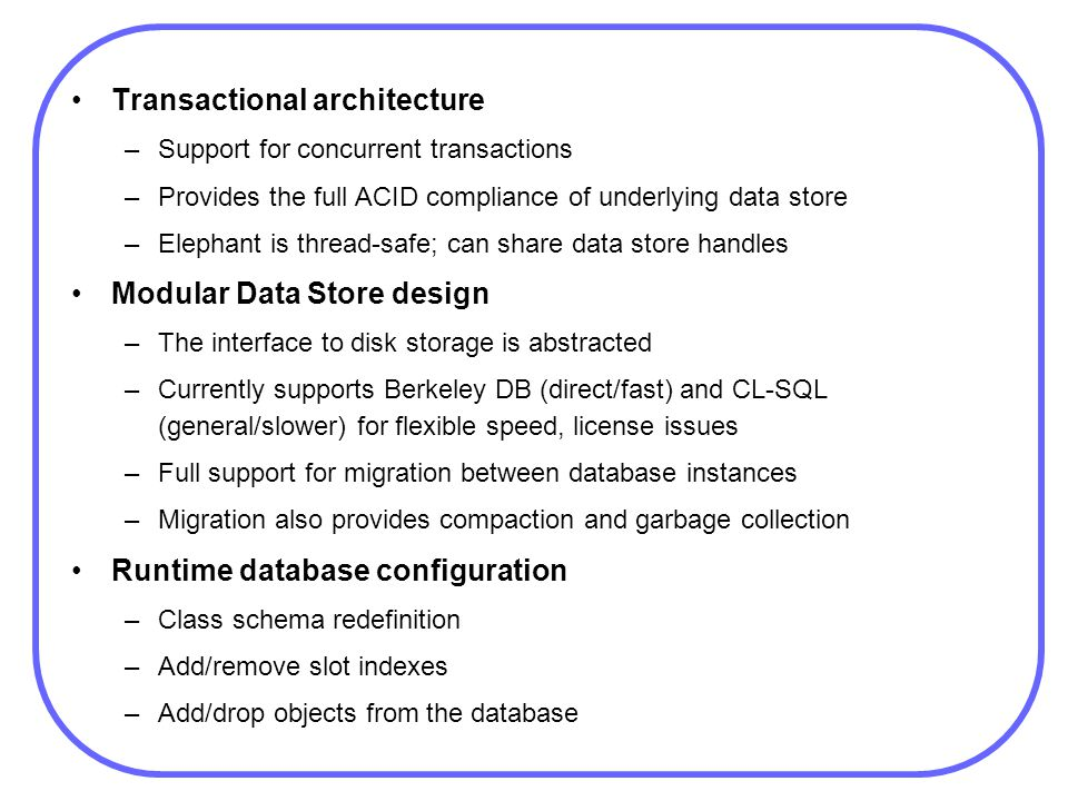 Transactional architecture –Support for concurrent transactions –Provides the full ACID compliance of underlying data store –Elephant is thread-safe;