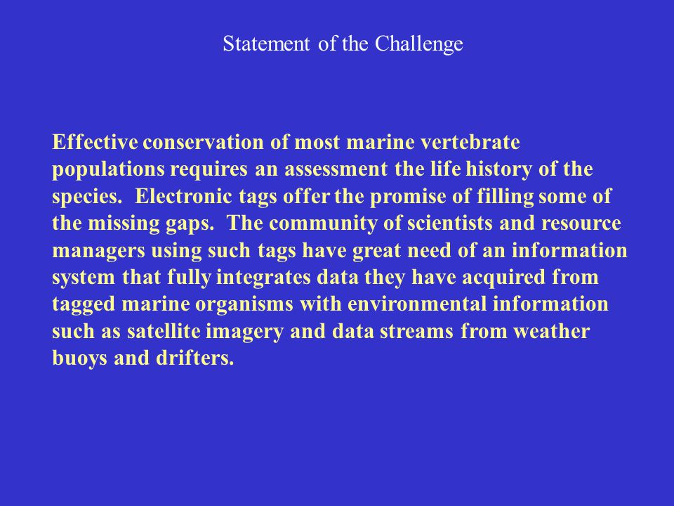 Statement of the Challenge Effective conservation of most marine vertebrate populations requires an assessment the life history of the species. Electr