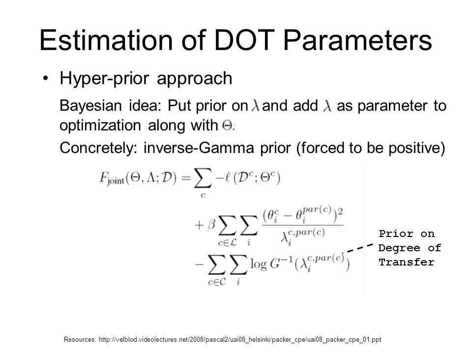 Estimation of DOT Parameters Hyper-prior approach Bayesian idea: Put prior on and add as parameter to optimization along with Concretely: inverse-Gamma prior (forced to be positive) Prior on Degree of Transfer Resources: http://velblod.videolectures.net/2008/pascal2/uai08_helsinki/packer_cpe/uai08_packer_cpe_01.ppt