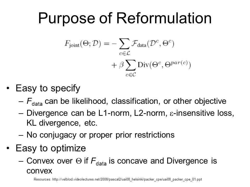 Purpose of Reformulation Easy to specify –F data can be likelihood, classification, or other objective –Divergence can be L1-norm, L2-norm,  -insensitive loss, KL divergence, etc.