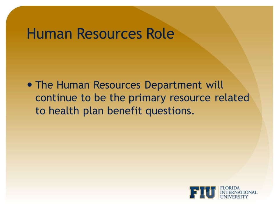 Human Resources Role The Human Resources Department will continue to be the primary resource related to health plan benefit questions.