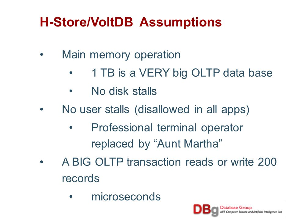 H-Store/VoltDB Assumptions Main memory operation 1 TB is a VERY big OLTP data base No disk stalls No user stalls (disallowed in all apps) Professional terminal operator replaced by Aunt Martha A BIG OLTP transaction reads or write 200 records microseconds
