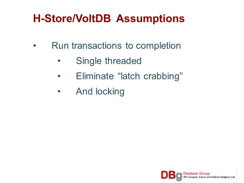 H-Store/VoltDB Assumptions Run transactions to completion Single threaded Eliminate latch crabbing And locking